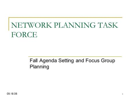 1 NETWORK PLANNING TASK FORCE Fall Agenda Setting and Focus Group Planning 09.18.06.
