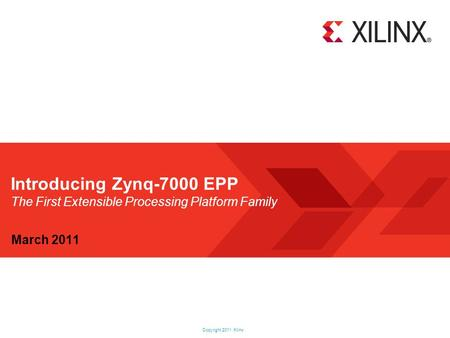 Introducing Zynq-7000 EPP The First Extensible Processing Platform Family March 2011.