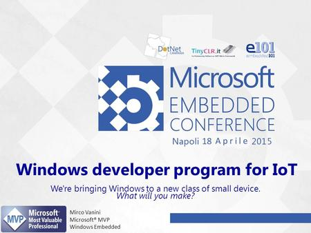 Windows developer program for IoT We're bringing Windows to a new class of small device. What will you make? Mirco Vanini Microsoft® MVP Windows Embedded.