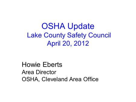 OSHA Update Lake County Safety Council April 20, 2012 Howie Eberts Area Director OSHA, Cleveland Area Office.