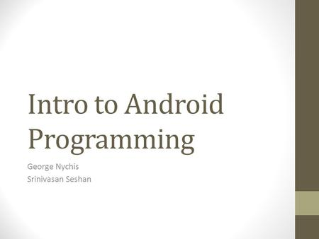 Intro to Android Programming George Nychis Srinivasan Seshan.