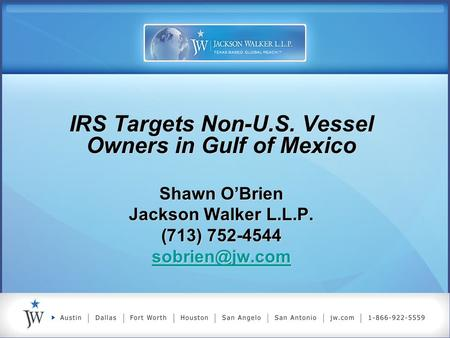 IRS Targets Non-U.S. Vessel Owners in Gulf of Mexico Shawn O'Brien Jackson Walker L.L.P. (713) 752-4544 IRS Targets Non-U.S. Vessel Owners.
