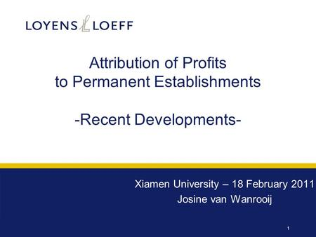 1 Attribution of Profits to Permanent Establishments -Recent Developments- Xiamen University – 18 February 2011 Josine van Wanrooij.
