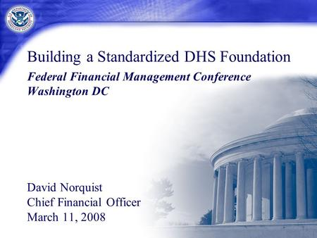 Building a Standardized DHS Foundation Federal Financial Management Conference Washington DC David Norquist Chief Financial Officer March 11, 2008.
