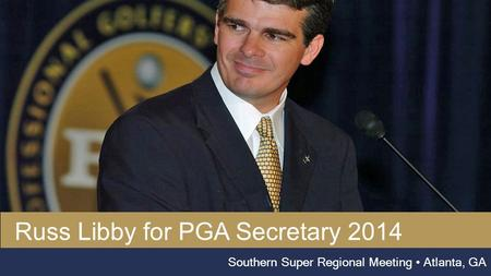 Russ libby, pga Southern Super Regional Meeting Atlanta, GA Russ Libby for PGA Secretary 2014.