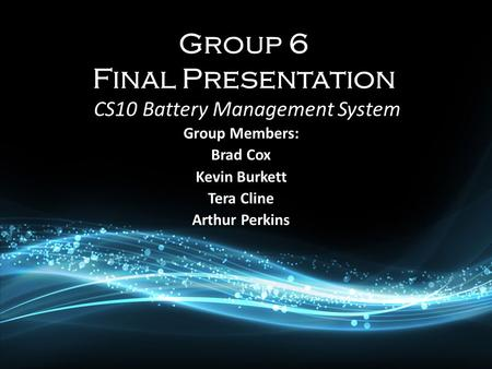 Group Members: Brad Cox Kevin Burkett Tera Cline Arthur Perkins CS10 Battery Management System.