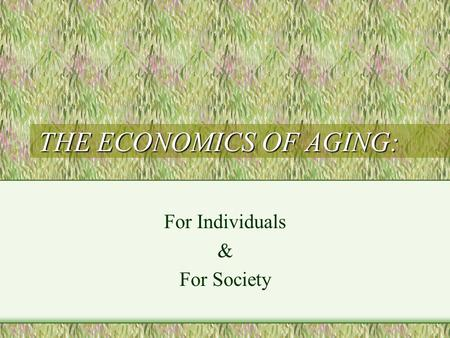 THE ECONOMICS OF AGING: For Individuals & For Society.