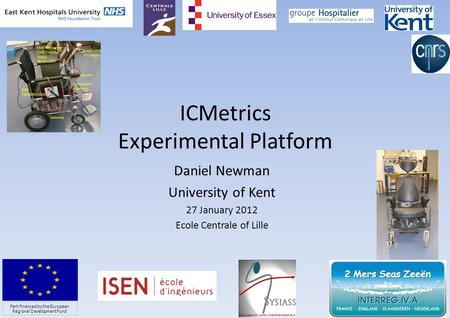 ICMetrics Experimental Platform Daniel Newman University of Kent 27 January 2012 Ecole Centrale of Lille 1 Part-financed by the European Regional Development.
