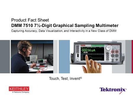Product Fact Sheet DMM 7510 7½-Digit Graphical Sampling Multimeter Capturing Accuracy, Data Visualization, and Interactivity in a New Class of DMM Touch,