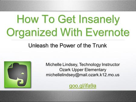 How To Get Insanely Organized With Evernote Unleash the Power of the Trunk Michelle Lindsey, Technology Instructor Ozark Upper Elementary