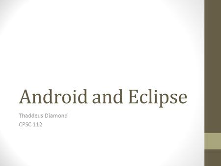 Android and Eclipse Thaddeus Diamond CPSC 112. A Quick Introduction Eclipse is an IDE (Integrated Development Environment Open Source Much more full-featured.