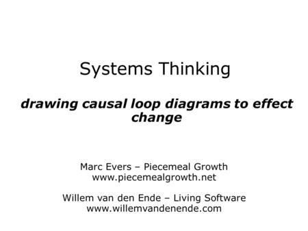 Systems Thinking drawing causal loop diagrams to effect change Marc Evers – Piecemeal Growth www.piecemealgrowth.net Willem van den Ende – Living Software.