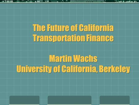 The Future of California Transportation Finance Martin Wachs University of California, Berkeley.