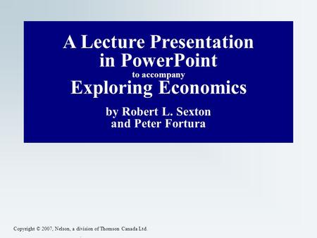 Copyright © 2007, Nelson, a division of Thomson Canada Ltd.. A Lecture Presentation in PowerPoint to accompany Exploring Economics by Robert L. Sexton.