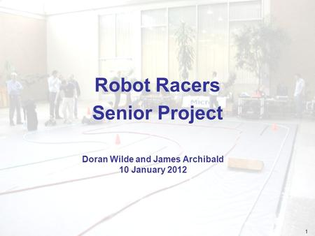 1 Robot Racers Senior Project Doran Wilde and James Archibald 10 January 2012.