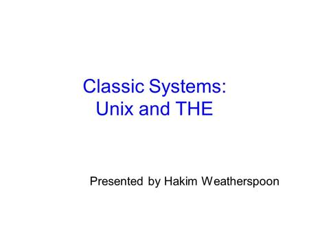 Classic Systems: Unix and THE Presented by Hakim Weatherspoon.