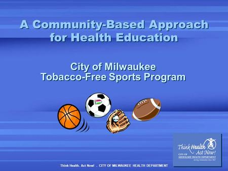 Think Health. Act Now!. CITY OF MILWAUKEE HEALTH DEPARTMENT A Community-Based Approach for Health Education City of Milwaukee Tobacco-Free Sports Program.
