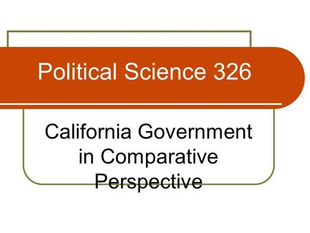 <strong>Political</strong> Science 326 California Government in Comparative Perspective.