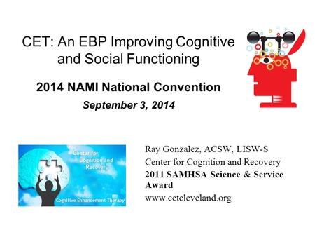 CET: An EBP Improving Cognitive and Social Functioning 2014 NAMI National Convention September 3, 2014 Ray Gonzalez, ACSW, LISW-S Center for Cognition.