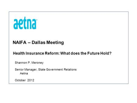 NAIFA – Dallas Meeting Shannon P. Meroney Senior Manager, State Government Relations Aetna October 2012 Health Insurance Reform: What does the Future Hold?