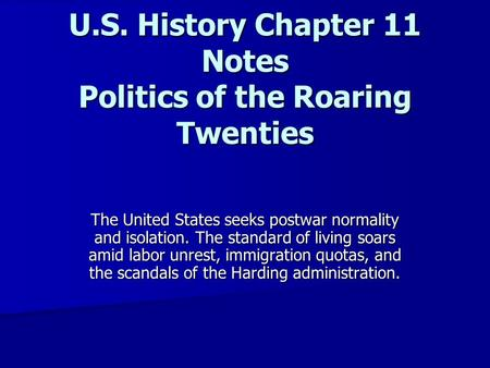 U.S. History Chapter <strong>11</strong> Notes Politics of the Roaring Twenties The United States seeks postwar normality and isolation. The standard of living soars amid.