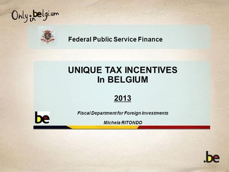 Federal Public Service Finance UNIQUE TAX INCENTIVES In BELGIUM 2013 Fiscal Department for Foreign Investments Michela RITONDO.