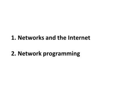 1. Networks and the Internet 2. Network programming.