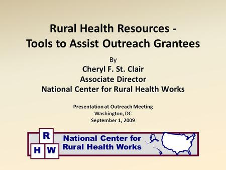 Rural Health Resources - Tools to Assist Outreach Grantees By Cheryl F. St. Clair Associate Director National Center for Rural Health Works Presentation.
