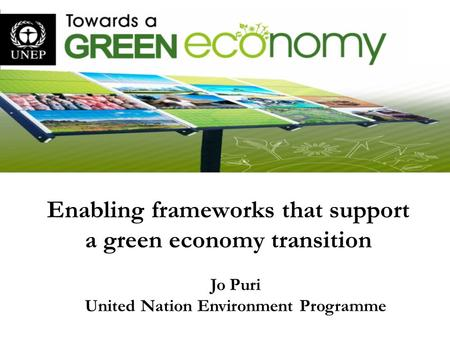 Enabling frameworks that support a green economy transition Jo Puri United Nation Environment Programme.