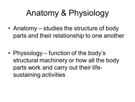 Anatomy & Physiology Anatomy – studies the structure of body parts and their relationship to one another Physiology – function of the body's structural.