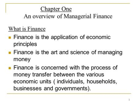 1 Chapter One An overview of Managerial Finance What is Finance Finance is the application of economic principles Finance is the art and science of managing.