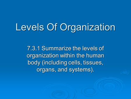 Levels Of Organization 7.3.1 Summarize the levels of organization within the human body (including cells, tissues, organs, and systems).