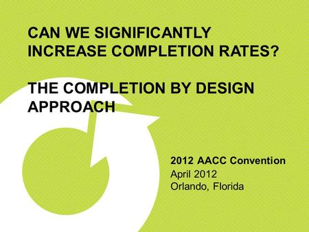 CAN WE SIGNIFICANTLY INCREASE COMPLETION RATES? THE COMPLETION BY DESIGN APPROACH 2012 AACC Convention April 2012 Orlando, Florida.