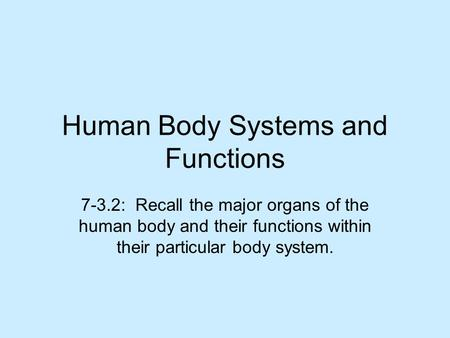 Human Body Systems and Functions 7-3.2: Recall the major organs of the human body and their functions within their particular body system.
