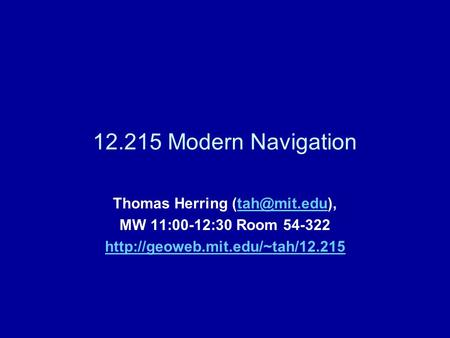 12.215 Modern Navigation Thomas Herring MW 11:00-12:30 Room 54-322