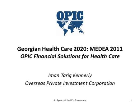 Georgian Health Care 2020: MEDEA 2011 OPIC Financial Solutions for Health Care Iman Tariq Kennerly Overseas Private Investment Corporation 1An Agency of.