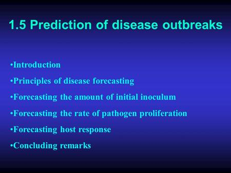 1.5 Prediction of disease outbreaks Introduction Principles of disease forecasting Forecasting the amount of initial inoculum Forecasting the rate of pathogen.