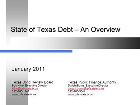 State of Texas Debt – An Overview January 2011 Texas Bond Review BoardTexas Public Finance Authority Bob Kline, Executive Director Dwight Burns, Executive.