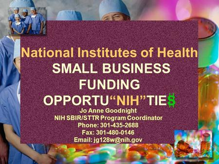 "National Institutes of Health SMALL BUSINESS FUNDING OPPORTU""NIH""TIES Jo Anne Goodnight NIH SBIR/STTR Program Coordinator Phone: 301-435-2688 Fax: 301-480-0146."