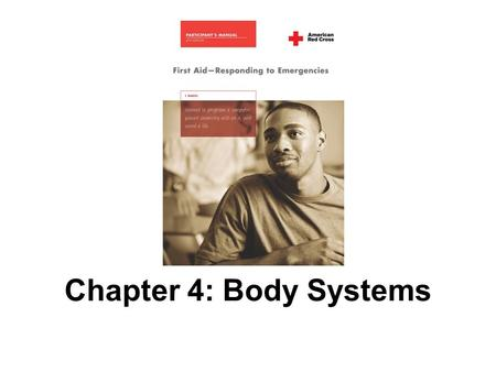 Chapter 4: Body Systems. 2 AMERICAN RED CROSS FIRST AID–RESPONDING TO EMERGENCIES FOURTH EDITION Copyright © 2005, revised edition 2007, by The American.