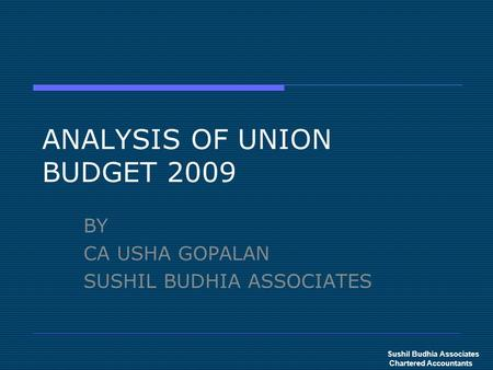 ANALYSIS OF UNION BUDGET 2009 BY CA USHA GOPALAN SUSHIL BUDHIA ASSOCIATES Sushil Budhia Associates Chartered Accountants.