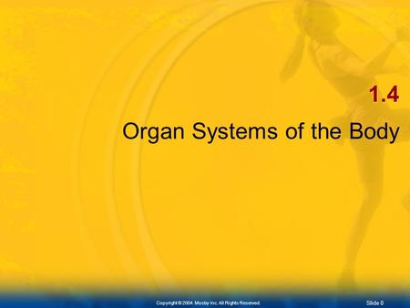 Slide 0 Copyright © 2004. Mosby Inc. All Rights Reserved. 1.4 Organ Systems of the Body.