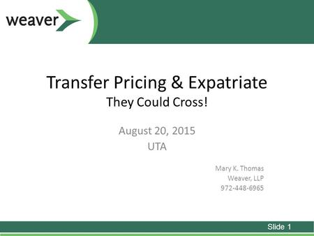 Transfer Pricing & Expatriate They Could Cross! August 20, 2015 UTA Mary K. Thomas Weaver, LLP 972-448-6965 Slide 1.