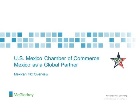 © 2015 McGladrey LLP. All Rights Reserved. Mexican Tax Overview U.S. Mexico Chamber of Commerce Mexico as a Global Partner.