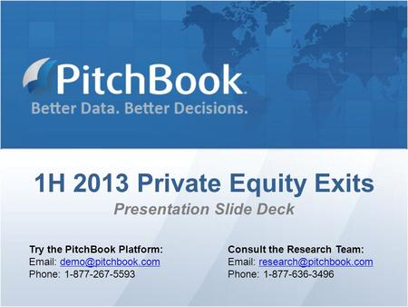 1H 2013 Private Equity Exits Presentation Slide Deck Try the PitchBook Platform:   Phone: 1-877-267-5593 Consult.