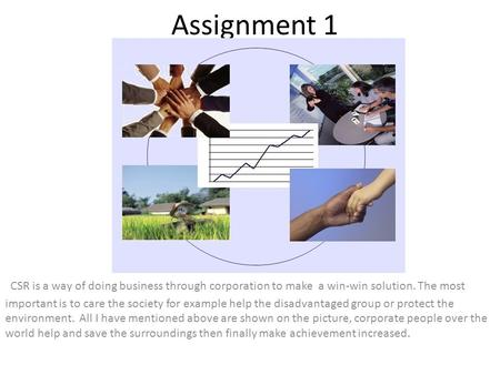 Assignment 1 CSR is a way of doing business through corporation to make a win-win solution. The most important is to care the society for example help.