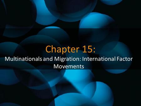 Chapter 15: Multinationals and Migration: International Factor Movements.
