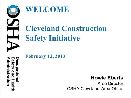 Howie Eberts Area Director OSHA Cleveland Area Office WELCOME Cleveland Construction Safety Initiative February 12, 2013.