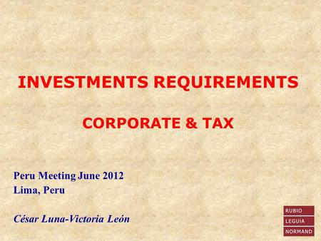 Peru Meeting June 2012 Lima, Peru César Luna-Victoria León INVESTMENTS REQUIREMENTS CORPORATE & TAX.