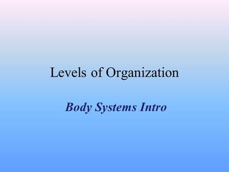 Levels of Organization Body Systems Intro Division of Labor & The First Level Within multi-cellular organisms there is division of labor. Division of.